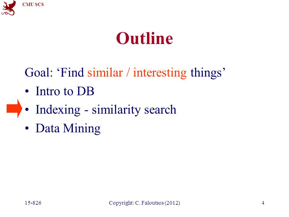 CMU SCS 15-826Copyright: C. Faloutsos (2012)4 Outline Goal: Find similar / interesting things Intro to DB Indexing - similarity search Data Mining