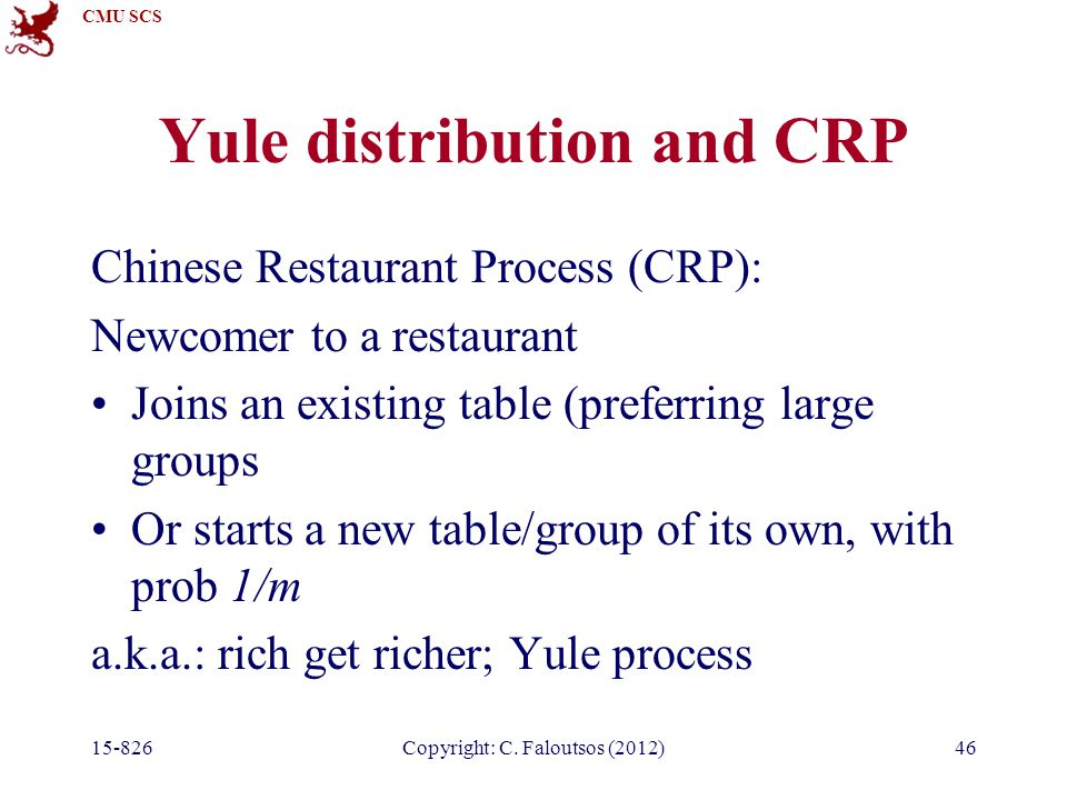 CMU SCS 15-826Copyright: C. Faloutsos (2012)46 Yule distribution and CRP Chinese Restaurant Process (CRP): Newcomer to a restaurant Joins an existing
