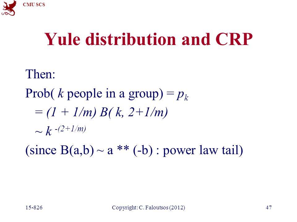 CMU SCS 15-826Copyright: C. Faloutsos (2012)47 Yule distribution and CRP Then: Prob( k people in a group) = p k = (1 + 1/m) B( k, 2+1/m) ~ k -(2+1/m)
