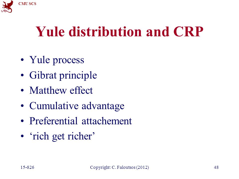 CMU SCS 15-826Copyright: C. Faloutsos (2012)48 Yule distribution and CRP Yule process Gibrat principle Matthew effect Cumulative advantage Preferentia