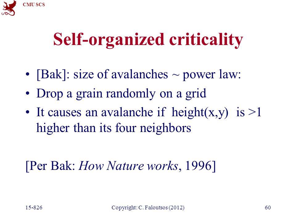 CMU SCS 15-826Copyright: C. Faloutsos (2012)60 Self-organized criticality [Bak]: size of avalanches ~ power law: Drop a grain randomly on a grid It ca