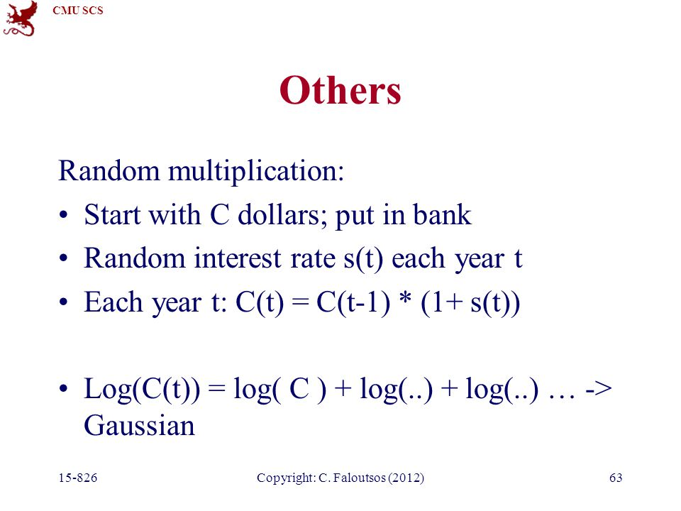 CMU SCS 15-826Copyright: C. Faloutsos (2012)63 Others Random multiplication: Start with C dollars; put in bank Random interest rate s(t) each year t E