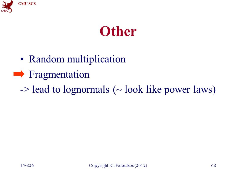 CMU SCS 15-826Copyright: C. Faloutsos (2012)68 Other Random multiplication Fragmentation -> lead to lognormals (~ look like power laws)
