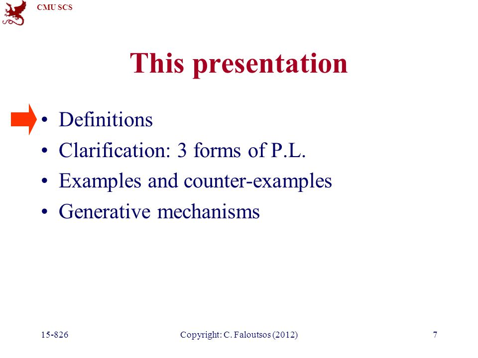 CMU SCS 15-826Copyright: C. Faloutsos (2012)7 This presentation Definitions Clarification: 3 forms of P.L. Examples and counter-examples Generative me