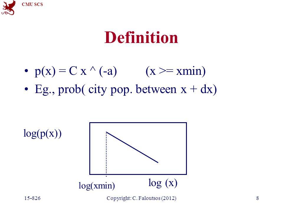 CMU SCS 15-826Copyright: C. Faloutsos (2012)8 Definition p(x) = C x ^ (-a) (x >= xmin) Eg., prob( city pop. between x + dx) log (x) log(p(x)) log(xmin