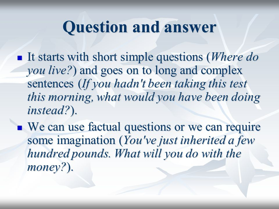 Question and answer It starts with short simple questions (Where do you live ) and goes on to long and complex sentences (If you hadn t been taking this test this morning, what would you have been doing instead ).