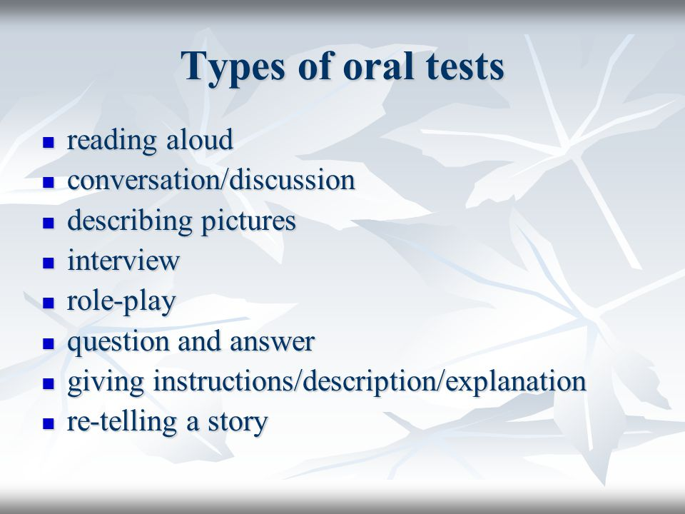 Types of oral tests reading aloud reading aloud conversation/discussion conversation/discussion describing pictures describing pictures interview interview role-play role-play question and answer question and answer giving instructions/description/explanation giving instructions/description/explanation re-telling a story re-telling a story