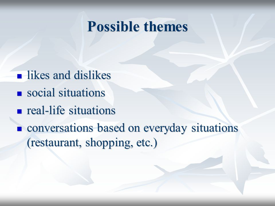 Possible themes likes and dislikes likes and dislikes social situations social situations real-life situations real-life situations conversations based on everyday situations (restaurant, shopping, etc.) conversations based on everyday situations (restaurant, shopping, etc.)