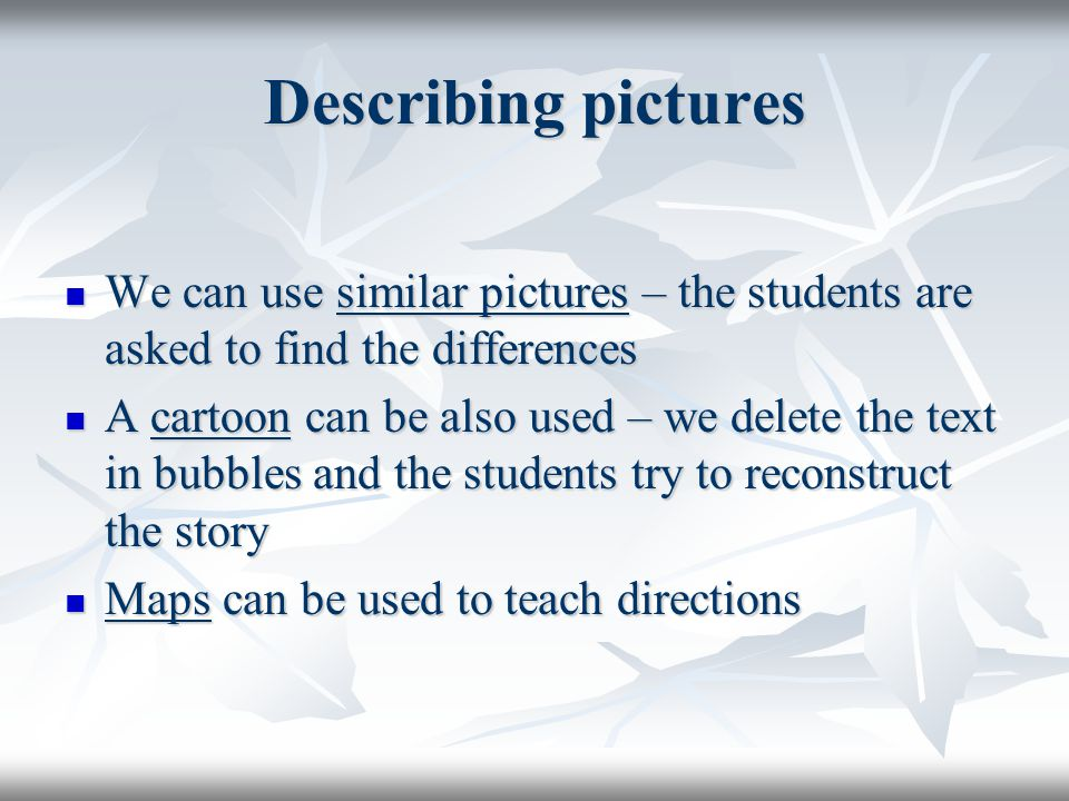 Describing pictures We can use similar pictures – the students are asked to find the differences We can use similar pictures – the students are asked to find the differences A cartoon can be also used – we delete the text in bubbles and the students try to reconstruct the story A cartoon can be also used – we delete the text in bubbles and the students try to reconstruct the story Maps can be used to teach directions Maps can be used to teach directions