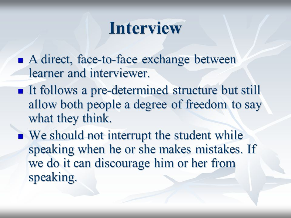 Interview A direct, face-to-face exchange between learner and interviewer.