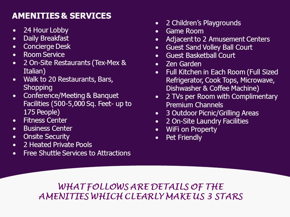 WHAT FOLLOWS ARE DETAILS OF THE AMENITIES WHICH CLEARLY MAKE US 3 STARS 24 Hour Lobby Daily Breakfast Concierge Desk Room Service 2 On-Site Restaurants (Tex-Mex & Italian) Walk to 20 Restaurants, Bars, Shopping Conference/Meeting & Banquet Facilities (500-5,000 Sq.