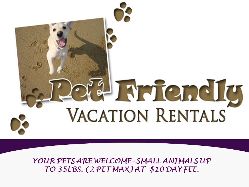 YOUR PETS ARE WELCOME- SMALL ANIMALS UP TO 35LBS. (2 PET MAX) AT $10 DAY FEE.