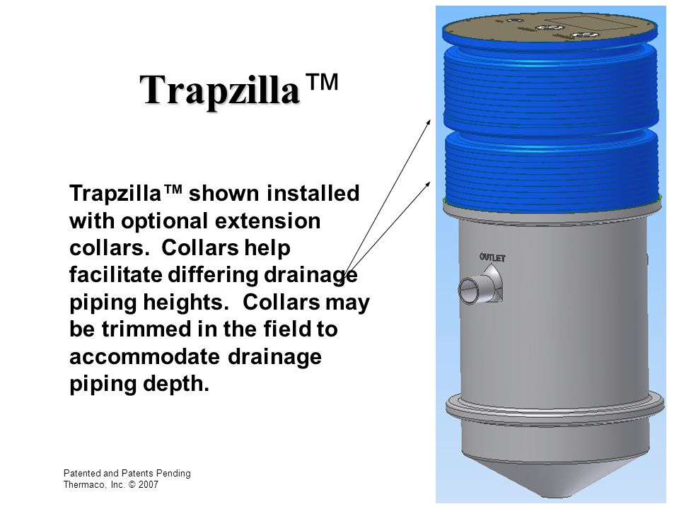 Trapzilla Trapzilla Trapzilla shown installed with optional extension collars. Collars help facilitate differing drainage piping heights. Collars may