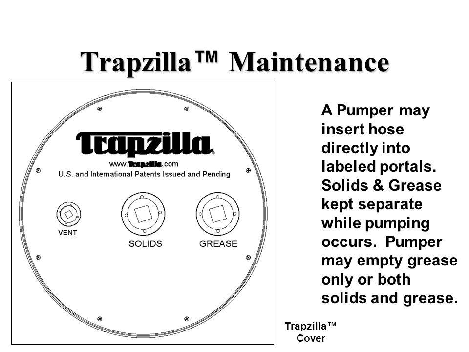 Trapzilla Maintenance A Pumper may insert hose directly into labeled portals. Solids & Grease kept separate while pumping occurs. Pumper may empty gre
