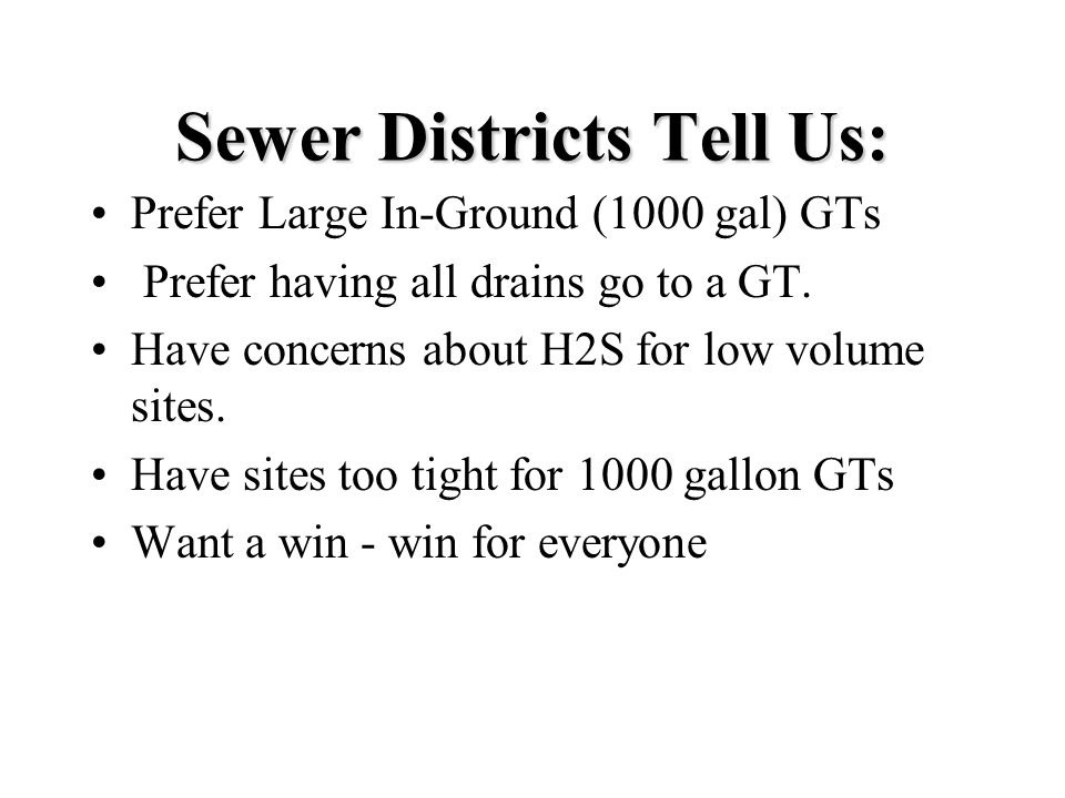 Prefer Large In-Ground (1000 gal) GTs Prefer having all drains go to a GT. Have concerns about H2S for low volume sites. Have sites too tight for 1000