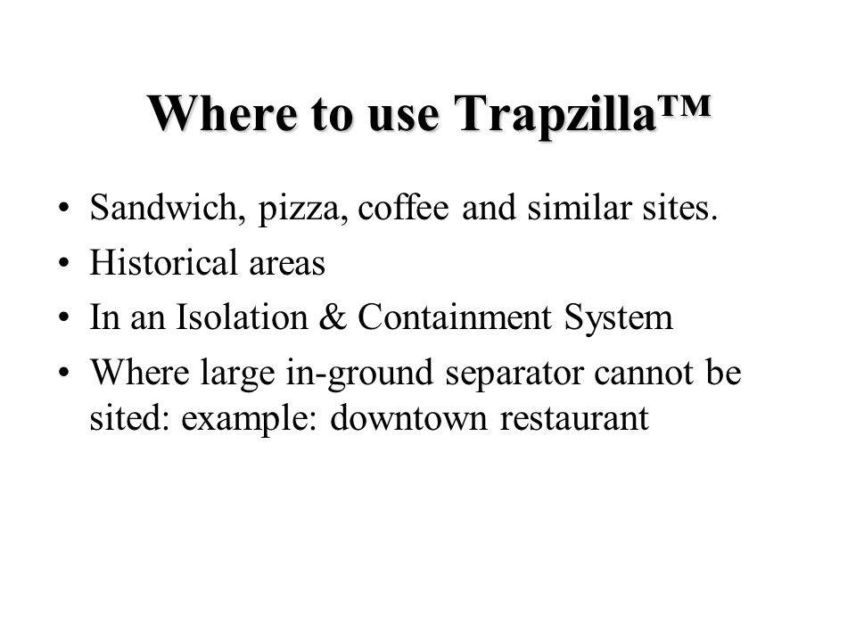 Where to use Trapzilla Sandwich, pizza, coffee and similar sites. Historical areas In an Isolation & Containment System Where large in-ground separato