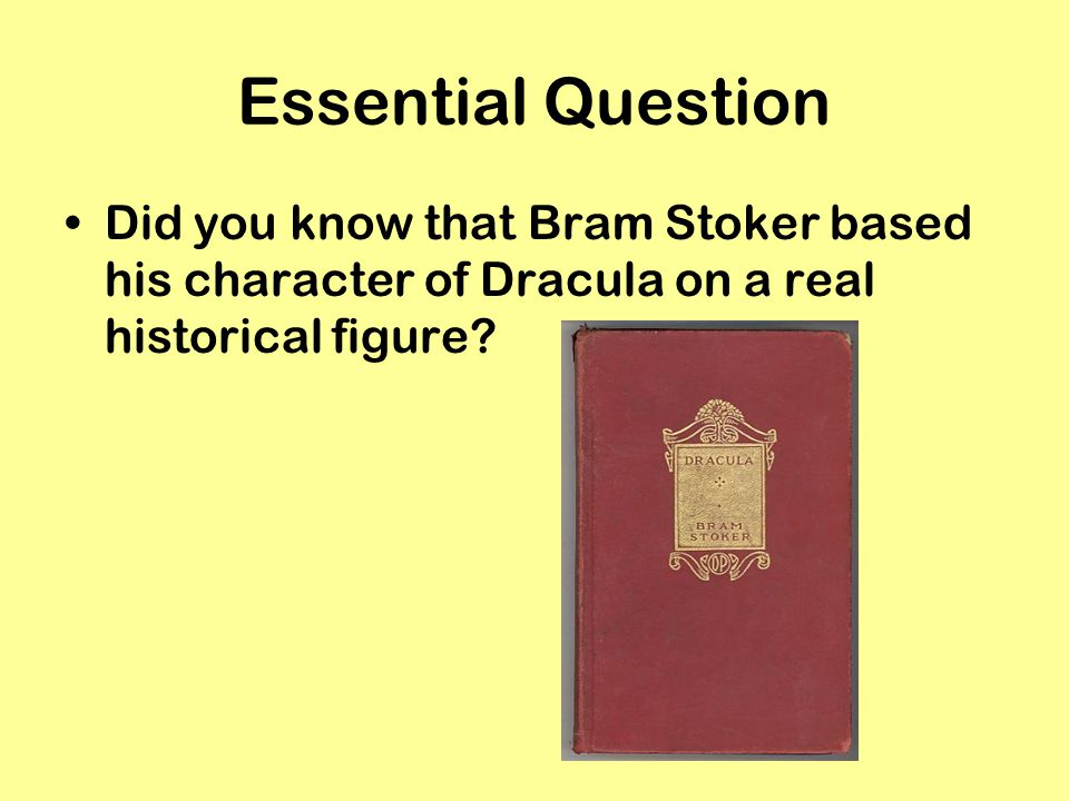 Essential Question Did you know that Bram Stoker based his character of Dracula on a real historical figure