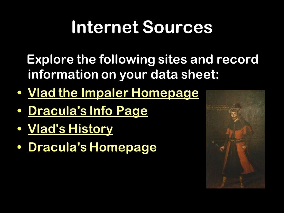 Internet Sources Explore the following sites and record information on your data sheet: Vlad the Impaler Homepage Dracula s Info Page Vlad s History Dracula s Homepage