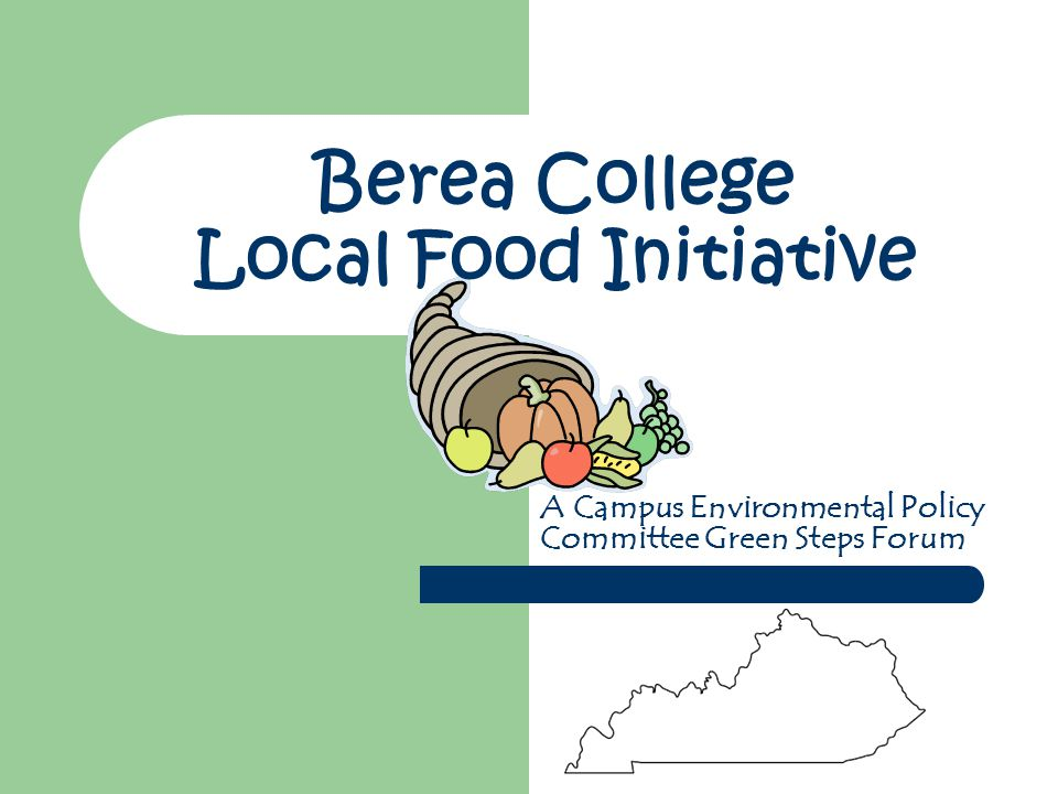 Berea College Local Food Initiative A Campus Environmental Policy Committee Green Steps Forum