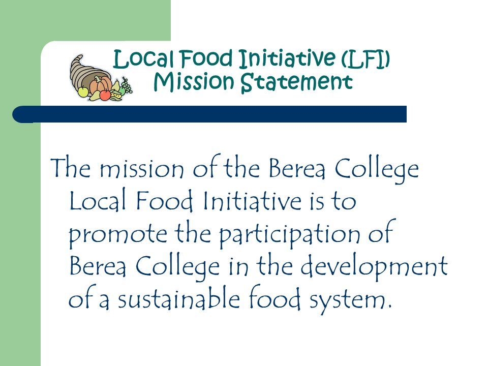 The mission of the Berea College Local Food Initiative is to promote the participation of Berea College in the development of a sustainable food system.