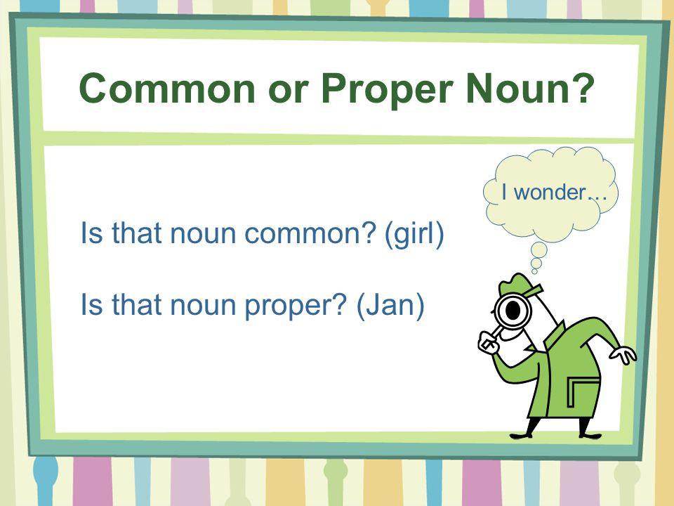 Common or Proper Noun? Is that noun common? (girl) Is that noun proper? (Jan) I wonder…