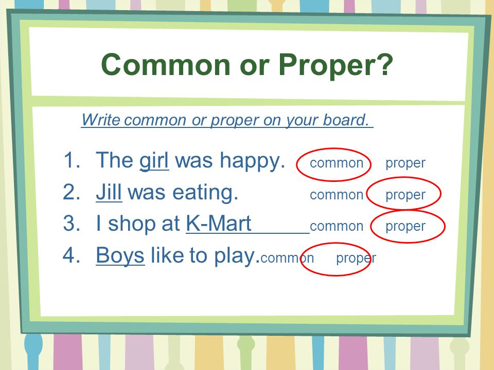 Common or Proper? 1.The girl was happy. common proper 2.Jill was eating. common proper 3.I shop at K-Mart common proper 4.Boys like to play. common pr