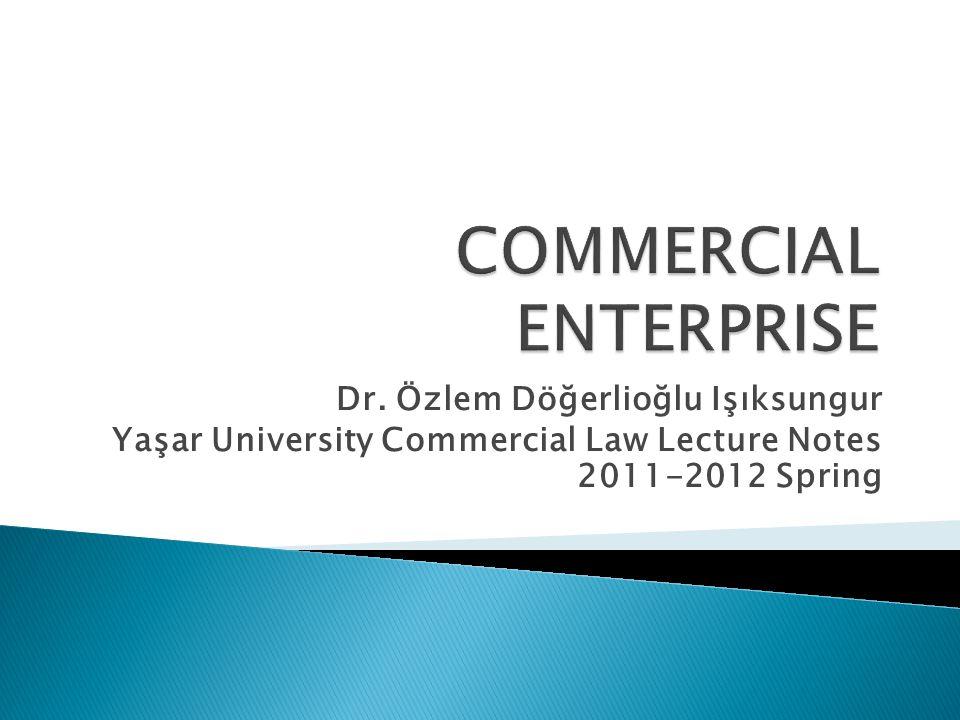 Dr. Özlem Döğerlioğlu Işıksungur Yaşar University Commercial Law Lecture Notes 2011-2012 Spring