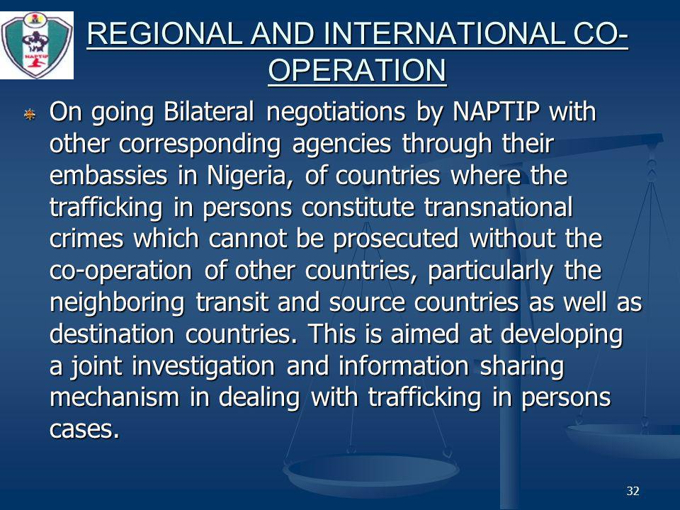 32 REGIONAL AND INTERNATIONAL CO- OPERATION On going Bilateral negotiations by NAPTIP with other corresponding agencies through their embassies in Nigeria, of countries where the trafficking in persons constitute transnational crimes which cannot be prosecuted without the co-operation of other countries, particularly the neighboring transit and source countries as well as destination countries.