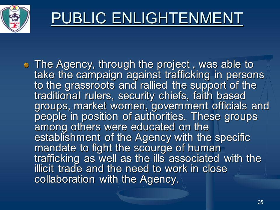 35 PUBLIC ENLIGHTENMENT The Agency, through the project, was able to take the campaign against trafficking in persons to the grassroots and rallied the support of the traditional rulers, security chiefs, faith based groups, market women, government officials and people in position of authorities.