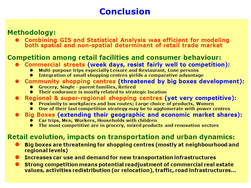 Conclusion Methodology: Combining GIS and Statistical Analysis was efficient for modeling both spatial and non-spatial determinant of retail trade market Competition among retail facilities and consumer behaviour: Commercial streets (week days, resist fairly well to competition): Multi-purpose trips especially Leisure and Restaurant, Lone persons Integration of small shopping centres yields a comparative advantage Community shopping centres (threatened by big boxes development): Grocery, Single - parent families, Retired Their endurance is mostly related to strategic location Regional & super-regional shopping centres (yet very competitive): Proximity to workplaces and bus routes; Large choice of products, Women One of their last competition strategy may be to agglomerate with power centres Big Boxes (extending their geographic and economic market shares): Car trips, Men, Workers, Households with children The most competitive are in grocery, mixed products and renovation sectors Retail evolution, impacts on transportation and urban dynamics: Big boxes are threatening for shopping centres (mostly at neighbourhood and regional levels) Increases car use and demand for new transportation infrastructures Strong competition means potential readjustment of commercial real estate values, activities redistribution (or relocation), traffic, road infrastructures…