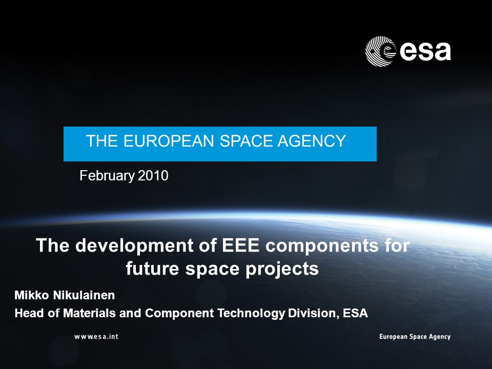 Workshop THE EUROPEAN SPACE AGENCY February 2010 The development of EEE components for future space projects Mikko Nikulainen Head of Materials and Co