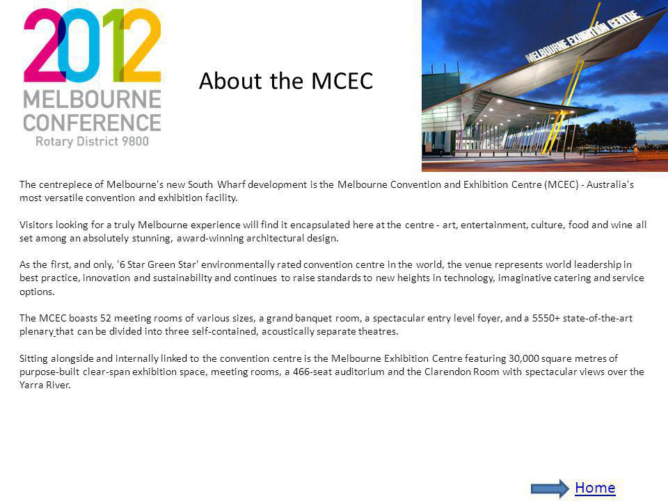 About the MCEC The centrepiece of Melbourne s new South Wharf development is the Melbourne Convention and Exhibition Centre (MCEC) - Australia s most versatile convention and exhibition facility.