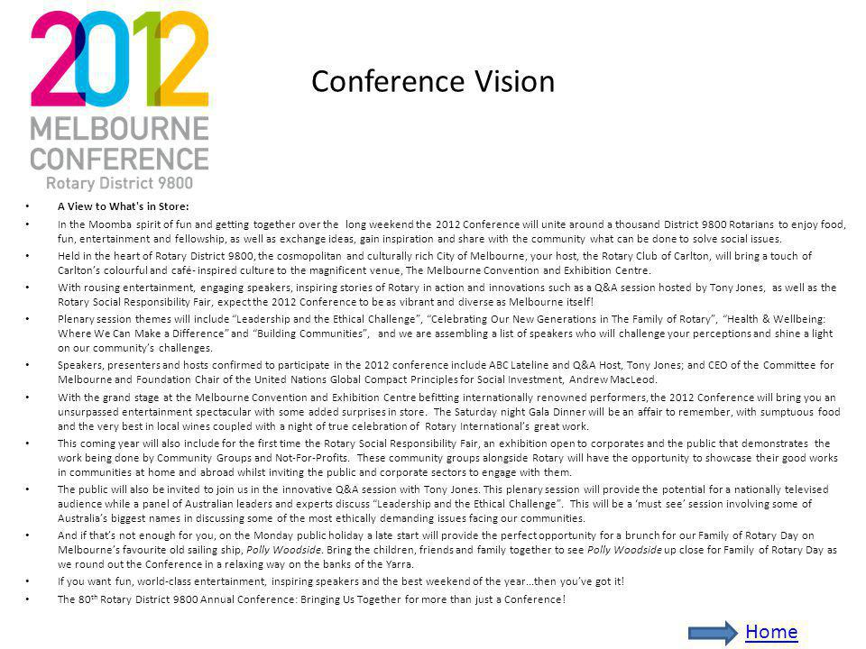 Conference Vision A View to What s in Store: In the Moomba spirit of fun and getting together over the long weekend the 2012 Conference will unite around a thousand District 9800 Rotarians to enjoy food, fun, entertainment and fellowship, as well as exchange ideas, gain inspiration and share with the community what can be done to solve social issues.