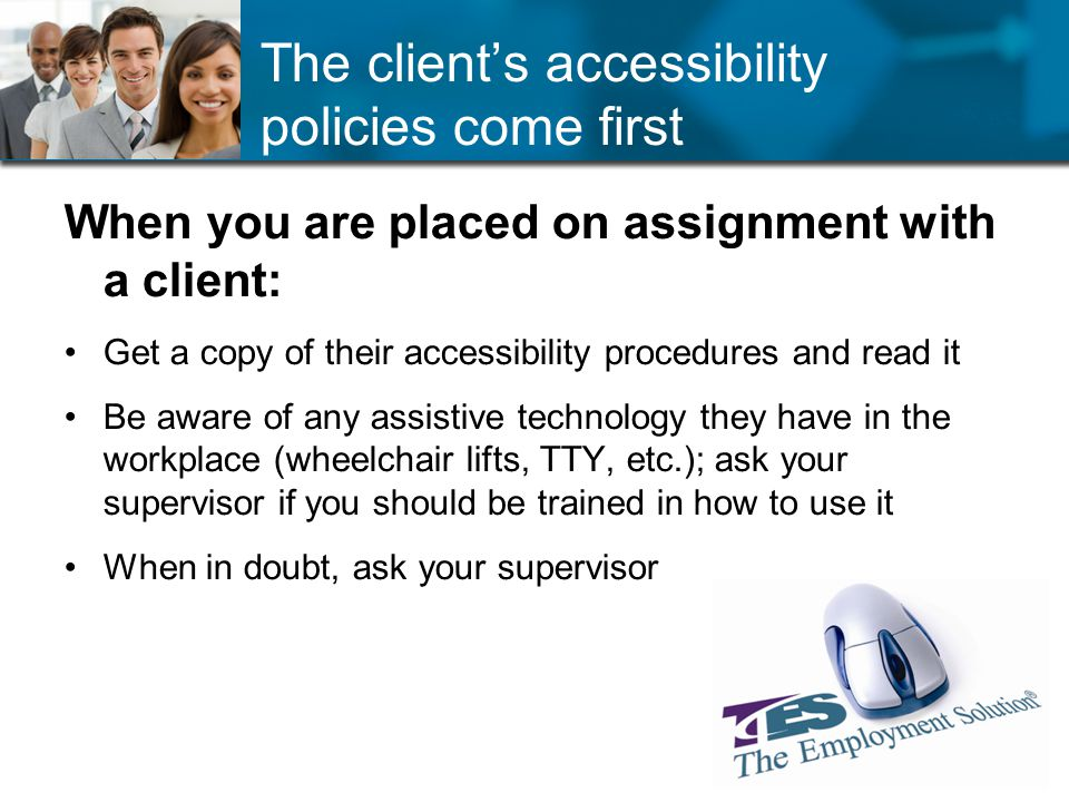 The clients accessibility policies come first When you are placed on assignment with a client: Get a copy of their accessibility procedures and read it Be aware of any assistive technology they have in the workplace (wheelchair lifts, TTY, etc.); ask your supervisor if you should be trained in how to use it When in doubt, ask your supervisor