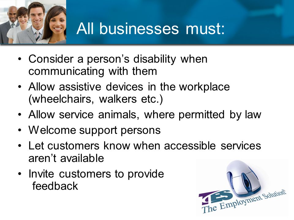 All businesses must: Consider a persons disability when communicating with them Allow assistive devices in the workplace (wheelchairs, walkers etc.) Allow service animals, where permitted by law Welcome support persons Let customers know when accessible services arent available Invite customers to provide feedback