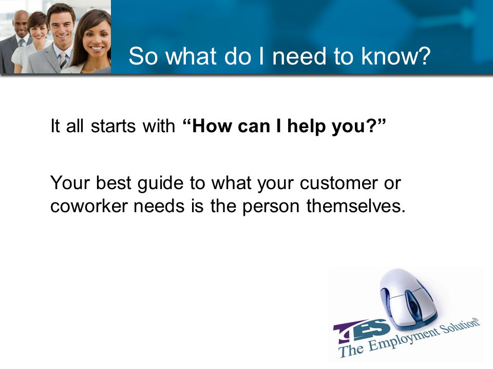 So what do I need to know. It all starts with How can I help you.