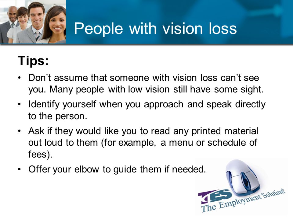 People with vision loss Tips: Dont assume that someone with vision loss cant see you. Many people with low vision still have some sight. Identify your