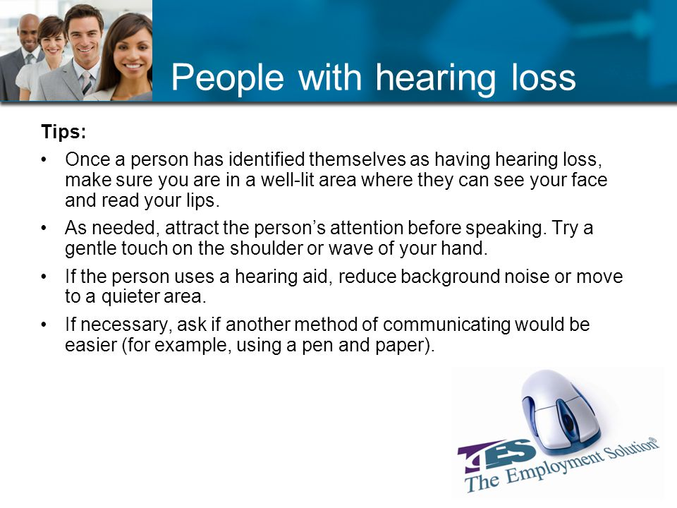People with hearing loss Tips: Once a person has identified themselves as having hearing loss, make sure you are in a well-lit area where they can see