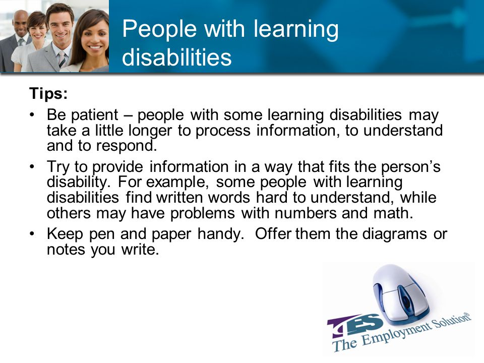 People with learning disabilities Tips: Be patient – people with some learning disabilities may take a little longer to process information, to understand and to respond.