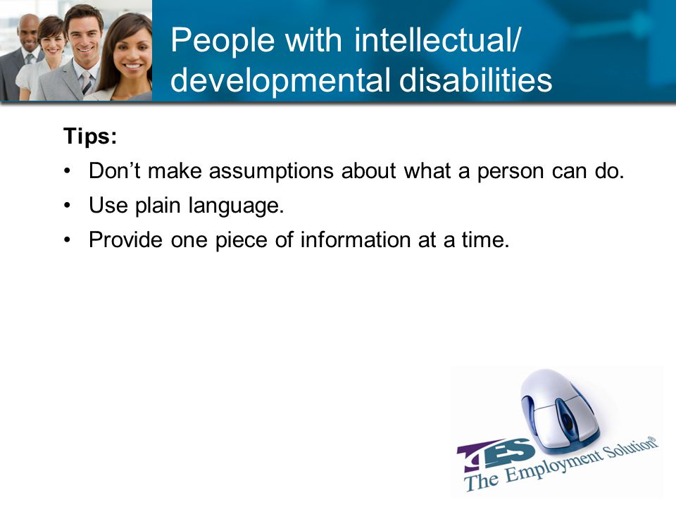 People with intellectual/ developmental disabilities Tips: Dont make assumptions about what a person can do.