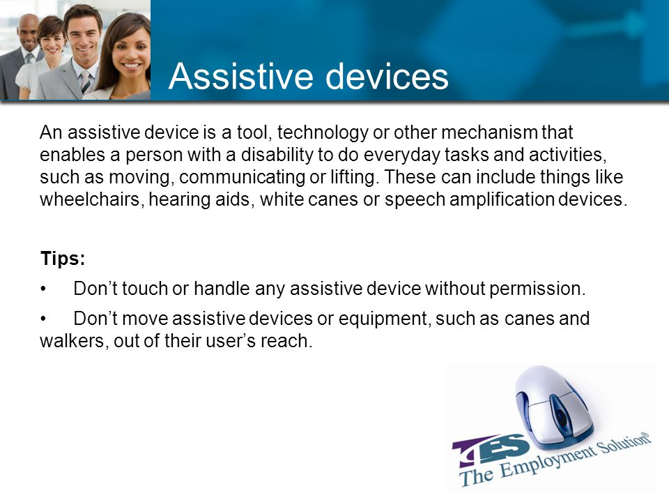Assistive devices An assistive device is a tool, technology or other mechanism that enables a person with a disability to do everyday tasks and activities, such as moving, communicating or lifting.