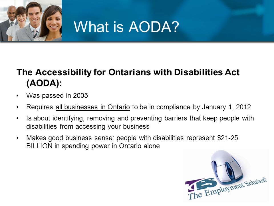 What is AODA? The Accessibility for Ontarians with Disabilities Act (AODA): Was passed in 2005 Requires all businesses in Ontario to be in compliance