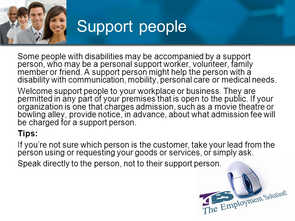 Support people Some people with disabilities may be accompanied by a support person, who may be a personal support worker, volunteer, family member or