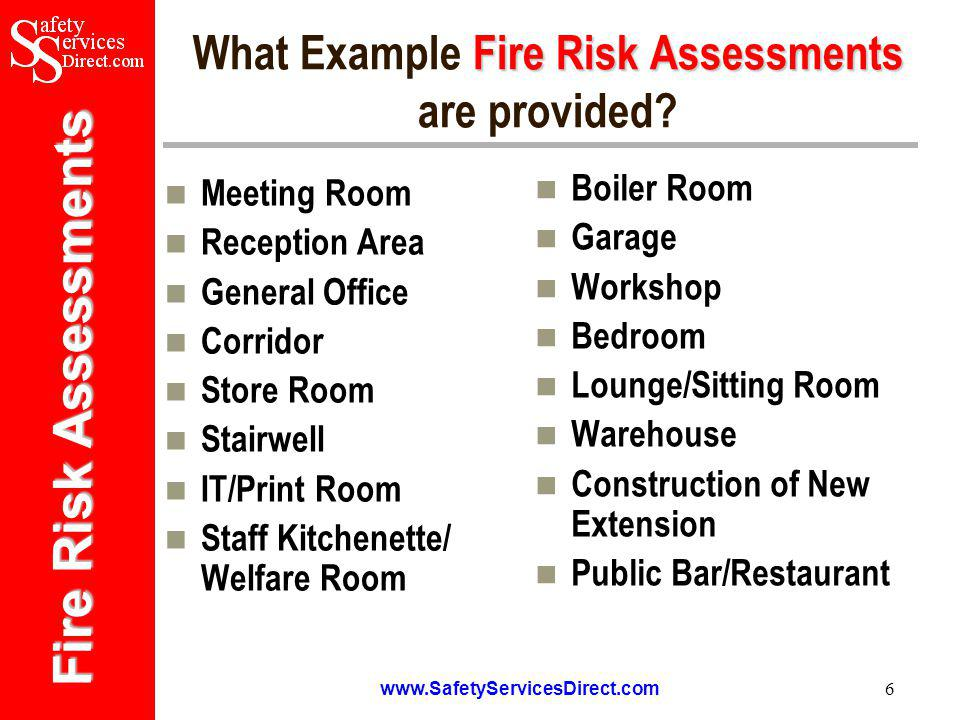 Fire Risk Assessments www.SafetyServicesDirect.com 7 Developing Further Assessments Fire Risk Assessment The Fire Risk Assessment package has been specifically developed to help organisations to take control and ownership of fire safety issues by providing a complete solution for the management and assessment of fire safety risks.