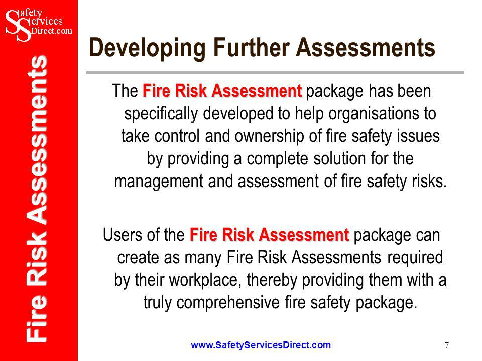 Fire Risk Assessments www.SafetyServicesDirect.com 8 Ensuring Compliance Fire Risk Assessment The Fire Risk Assessment package can help to control and manage fire safety issues within the workplace through the management and elimination of potential ignition and fuel sources, together with the implementation of appropriate control measures.