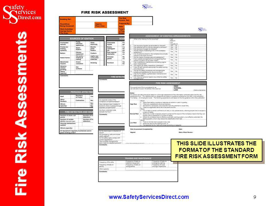 Fire Risk Assessments www.SafetyServicesDirect.com 20 How to Purchase Fire Risk Assessments The Fire Risk Assessments software may be purchased from our online shop by logging onto: www.SafetyServicesDirect.com As you proceed through the checkout you will be asked if you want to make an online credit/debit card purchase or you may alternatively print off you order and send it to us with a cheque/postal order for the required sum.
