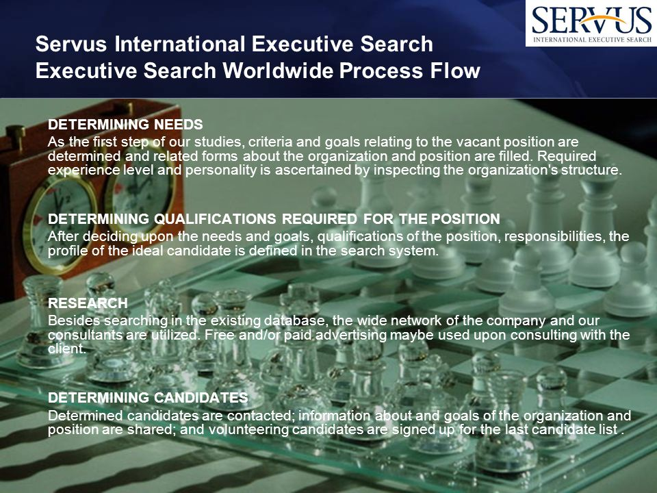 Servus International Executive Search Executive Search Worldwide Process Flow DETERMINING NEEDS As the first step of our studies, criteria and goals relating to the vacant position are determined and related forms about the organization and position are filled.