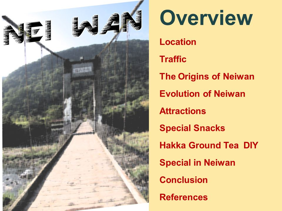Overview Location Traffic The Origins of Neiwan Evolution of Neiwan Attractions Special Snacks Hakka Ground Tea DIY Special in Neiwan Conclusion References