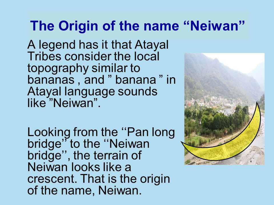 A legend has it that Atayal Tribes consider the local topography similar to bananas, and banana in Atayal language sounds like Neiwan.