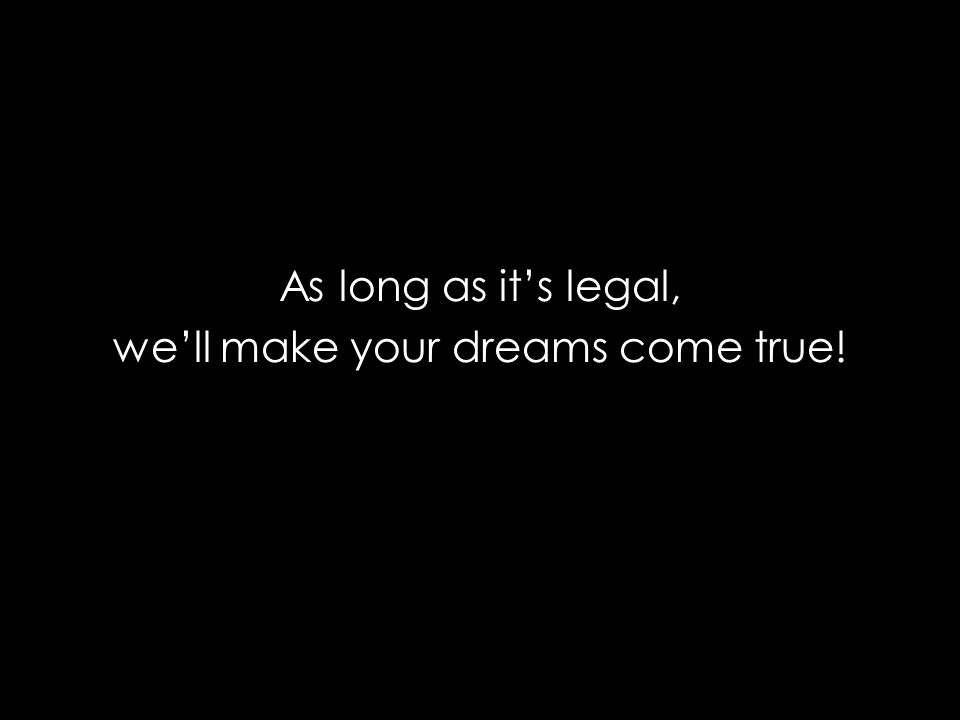 As long as its legal, well make your dreams come true!